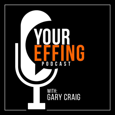Your Effing Podcast with Gary Craig