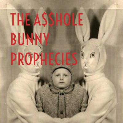 THE A$$HOLE BUNNY PROPHECIES