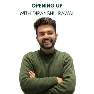 Opening Up with Dipanshu Rawal