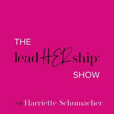 The LeadHERship Show with Harriette Schumacher