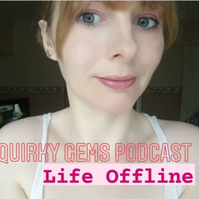 Quirky Gems' Podcast: LIFE OFFLINE