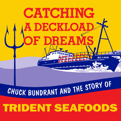 Catching A Deckload of Dreams- Chuck Bundrant and the Story of Trident Seafoods