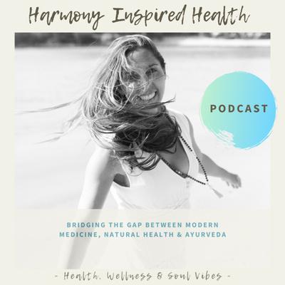 Harmony Inspired Health Podcast ~ Ayurveda, Health & Wellness.