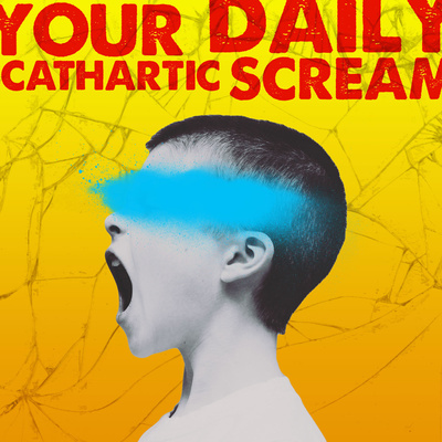 Your Daily Cathartic Scream