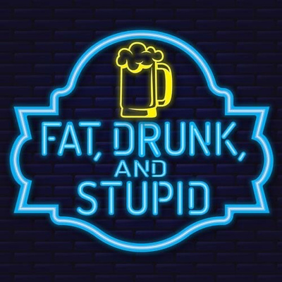 Fat, Drunk and Stupid