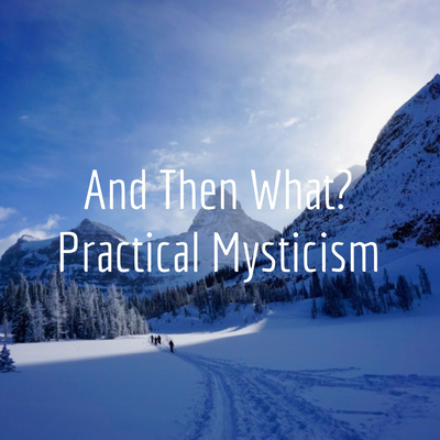 And Then What? Practical Mysticism