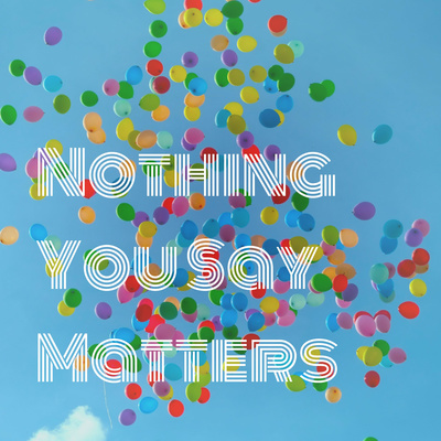 Nothing You Say Matters