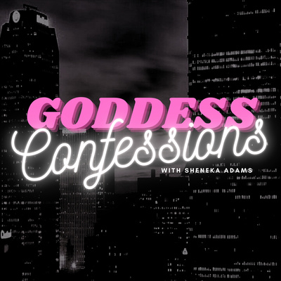 Goddess Confessions with Sheneka Adams