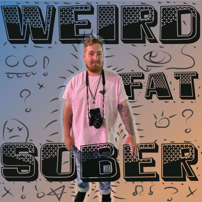 Weird Fat and Sober