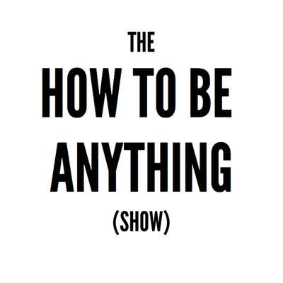 The How To Be Anything Show