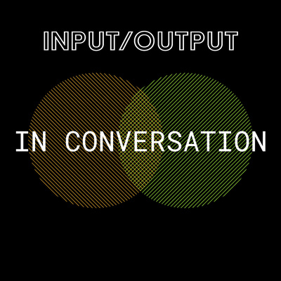 INPUT/OUTPUT: In Conversation