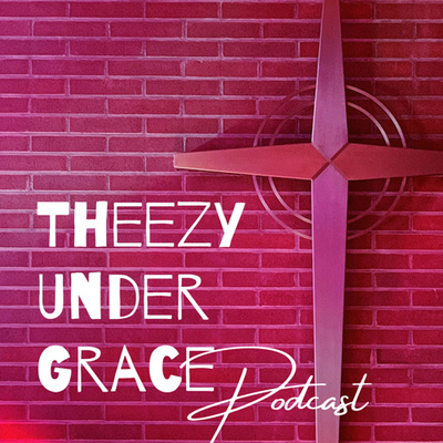 Theezy Under Grace Podcast