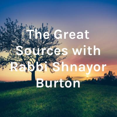 The Great Sources with Rabbi Shnayor Burton