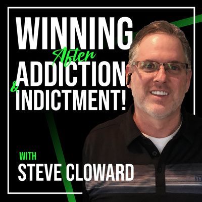 Steve Cloward - Winning After Addiction and Indictment