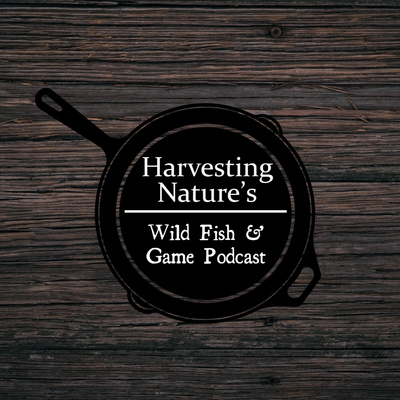 Harvesting Nature's Wild Fish and Game Podcast