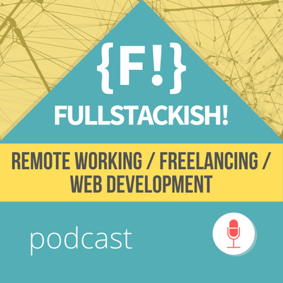Fullstackish! Podcast - Web Development , Freelancing, Remote Working