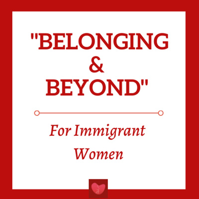 """""""Belonging & Beyond"""" Podcast for Immigrant Women"""