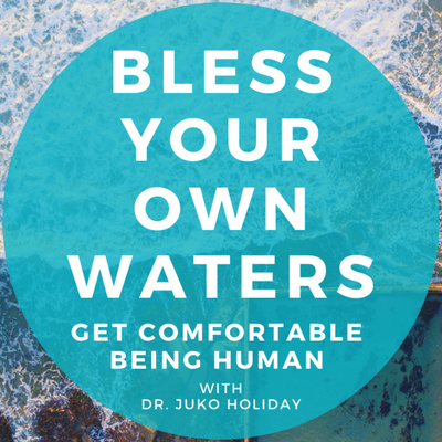 Bless Your Own Waters : Get Comfortable Being Human