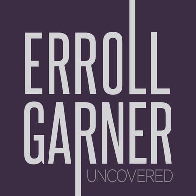 Erroll Garner Uncovered