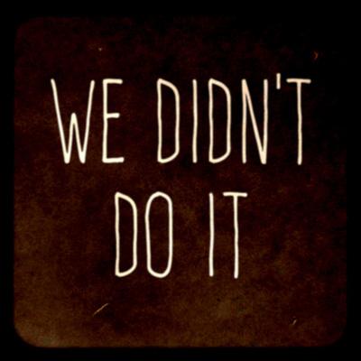 We Didn't Do It