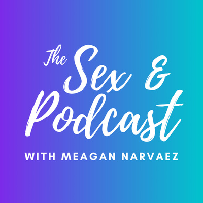 The Sex & Podcast with Meagan Narvaez