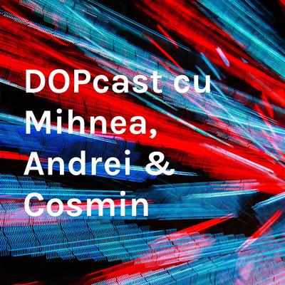 DOPcast cu Mihnea, Andrei & Cosmin