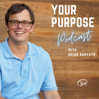"""The """"Your Purpose"""" Podcast with Brian Horvath"""