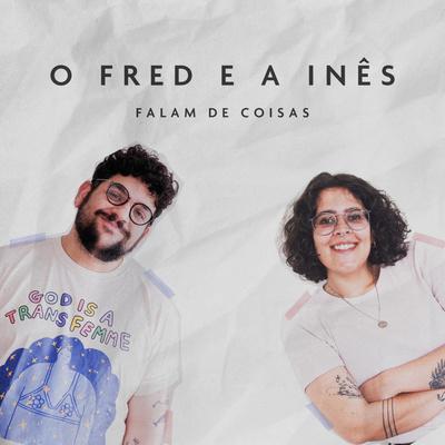 O Fred e a Inês Falam de Coisas