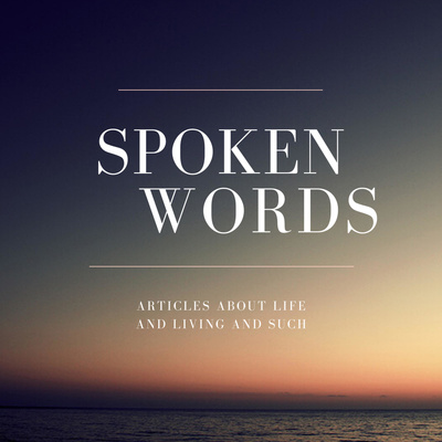 Spoken Words - Audio Articles About Life and Living and Such
