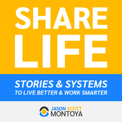 Share Life: Stories & Systems To Live Better & Work Smarter — With Jason Scott Montoya