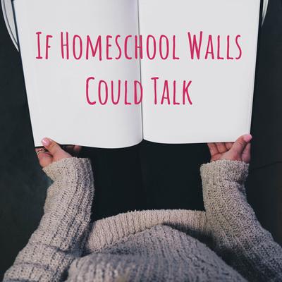 If Homeschool Walls Could Talk