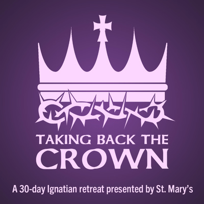 Taking Back The Crown - A St. Mary's Ignatian Retreat