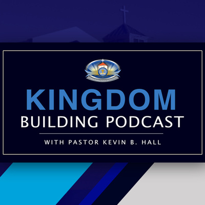 KINGDOM BUILDING PODCAST with Pastor Kevin B. Hall