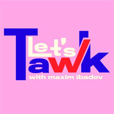 Let's Tawk! with Maxim Ibadov