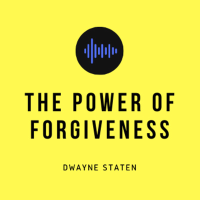 The Power of Forgiveness with Dwayne Staten