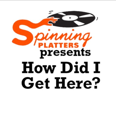 Spinning Platters presents: How Did I Get Here?