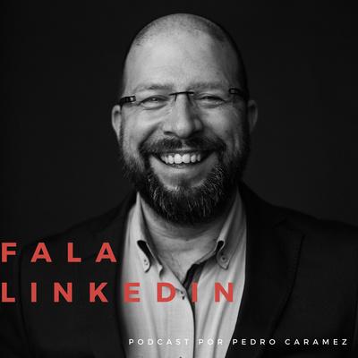 Fala Linkedin - Podcast com Pedro Caramez