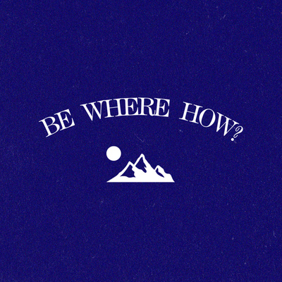Be Where How? Show