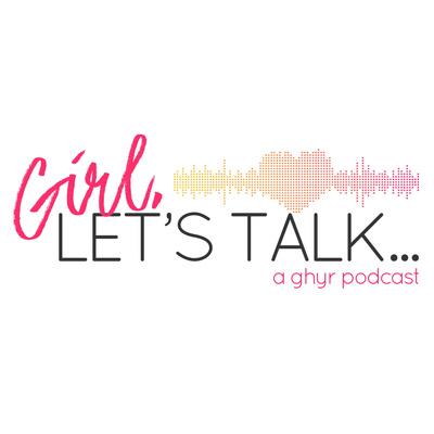Girl, Let's Talk ...