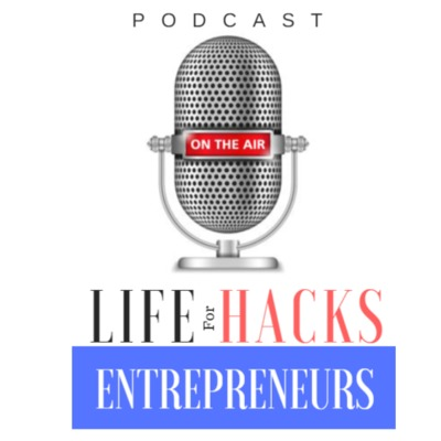 Life Hacks For Entrepreneurs Podcast