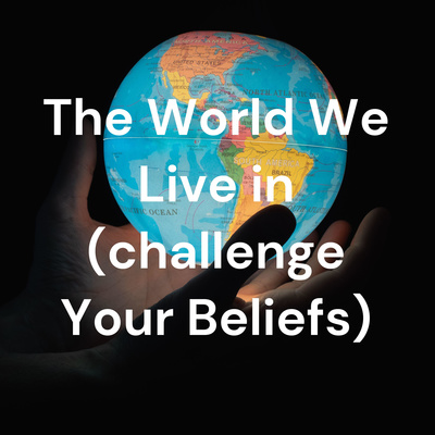 The World We Live in (challenge Your Beliefs)