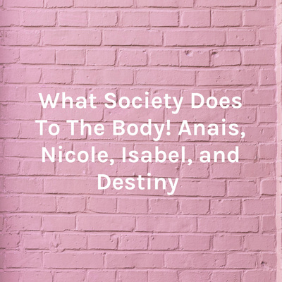 What Society Does To The Body!  Anais, Nicole, Isabel, and Destiny