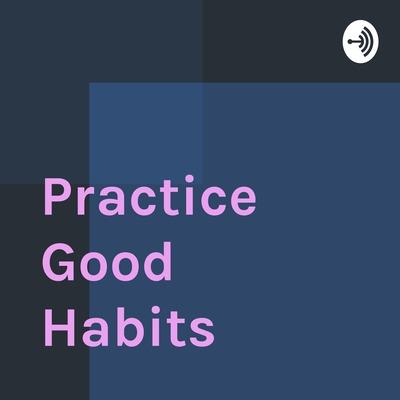 Practice Good Habits