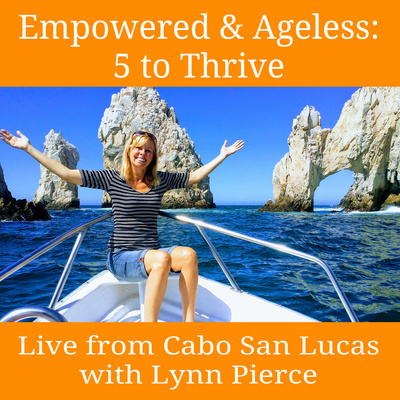 Empowered & Ageless: 5 to Thrive with Lynn Pierce