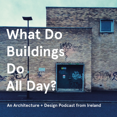 What Do Buildings Do All Day? An architecture podcast.