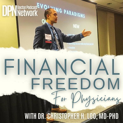 Financial Freedom for Physicians with Dr. Christopher H. Loo, MD-PhD