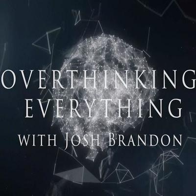 Overthinking Everything with Josh Brandon