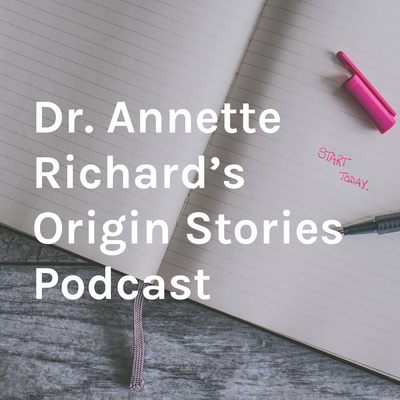 Dr. Annette Richard's Origin Stories Podcast