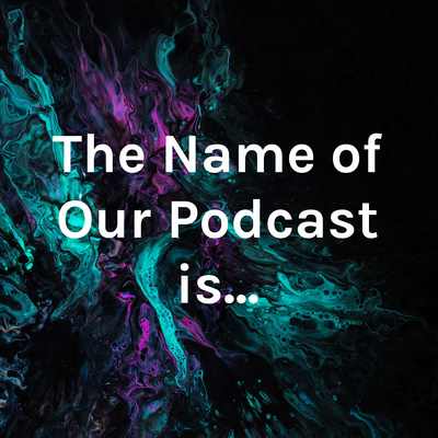 The Name of Our Podcast is...