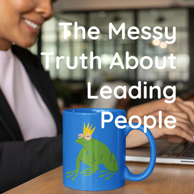 The Messy Truth About Leading People